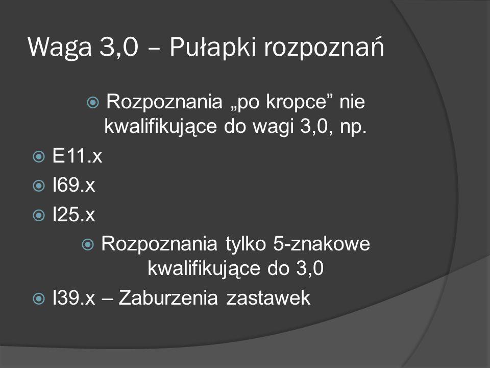 Waga 3,0 – Pułapki rozpoznań Rozpoznania po kropce nie kwalifikujące do wagi 3,0, np. E11.x I69.x I25.x Rozpoznania tylko 5-znakowe kwalifikujące do 3