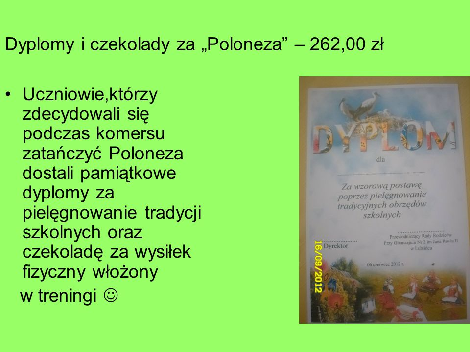 Dyplomy i czekolady za Poloneza – 262,00 zł Uczniowie,którzy zdecydowali się podczas komersu zatańczyć Poloneza dostali pamiątkowe dyplomy za pielęgnowanie tradycji szkolnych oraz czekoladę za wysiłek fizyczny włożony w treningi
