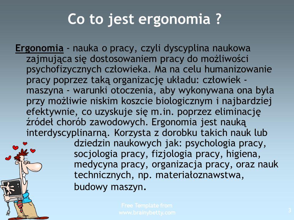 Free Template from www.brainybetty.com 3 Co to jest ergonomia ? Ergonomia - nauka o pracy, czyli dyscyplina naukowa zajmująca się dostosowaniem pracy