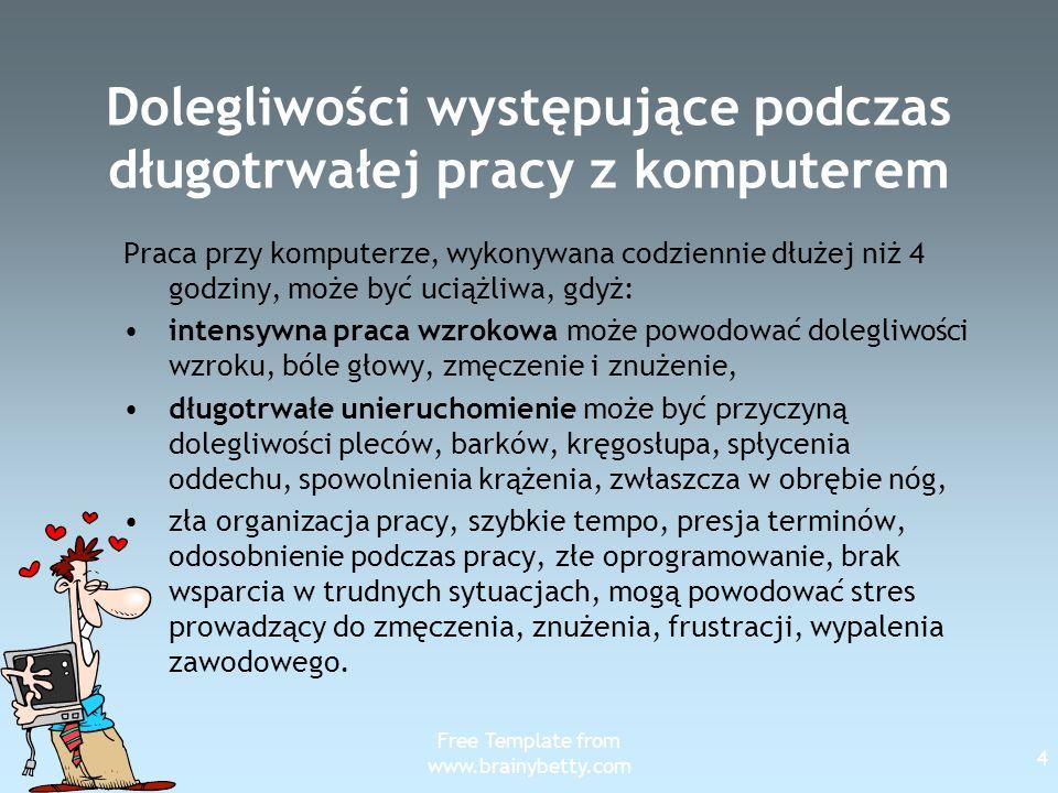 Free Template from www.brainybetty.com 5 Dolegliwości występujące podczas długotrwałej pracy z komputerem Główne problemy zdrowotne to: Zespół Cieśni Nadgarstka - jego objawy to przewlekły ból ramion, przedramion, przegubów dłoni występowanie drętwienia palców wskazujących, które narastająco obejmuje barki.