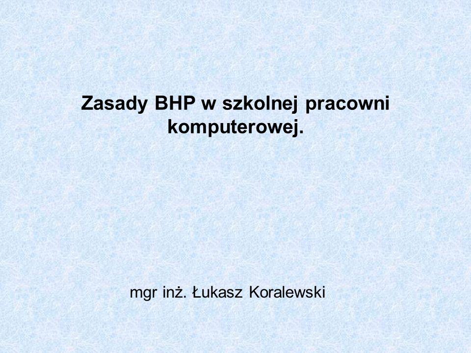 Zasady BHP w szkolnej pracowni komputerowej. mgr inż. Łukasz Koralewski