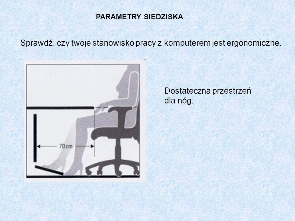 PARAMETRY SIEDZISKA Sprawdź, czy twoje stanowisko pracy z komputerem jest ergonomiczne. Dostateczna przestrzeń dla nóg.