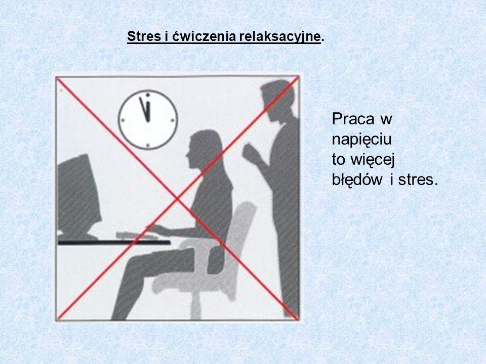 Praca w napięciu to więcej błędów i stres. Stres i ćwiczenia relaksacyjne.