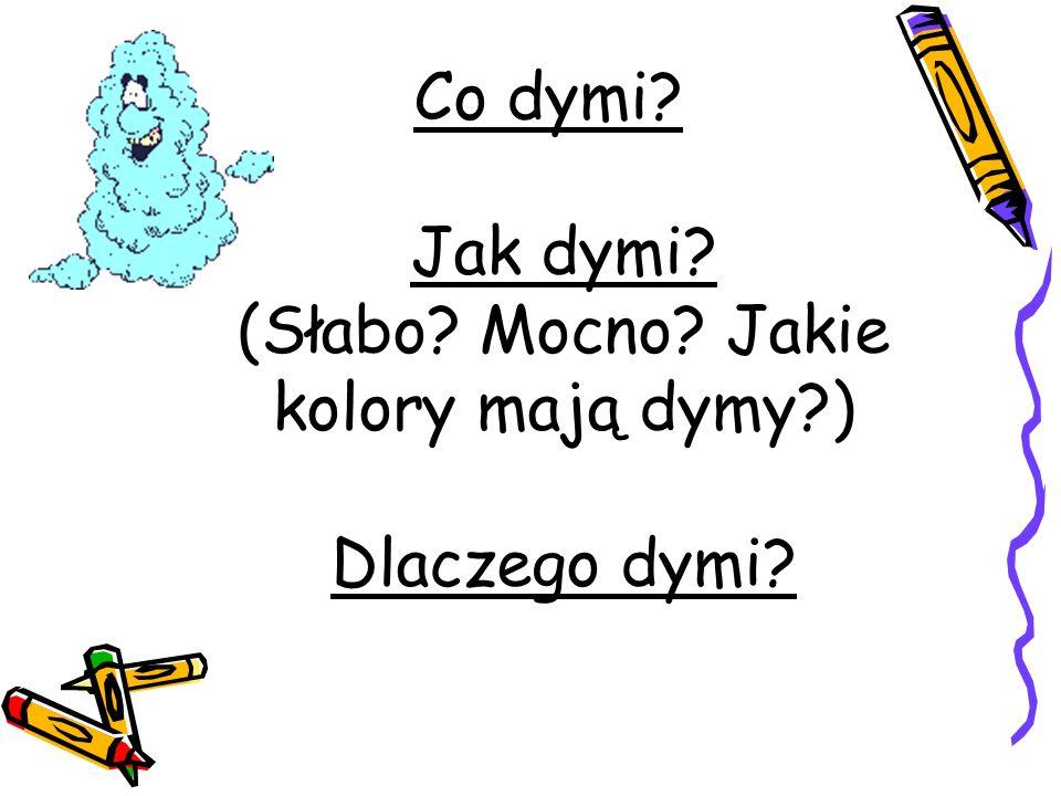 Co dymi? Jak dymi? (Słabo? Mocno? Jakie kolory mają dymy?) Dlaczego dymi?