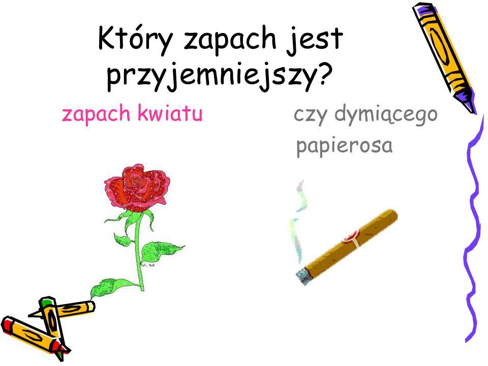 Który zapach jest przyjemniejszy? zapach kwiatu czy dymiącego papierosa