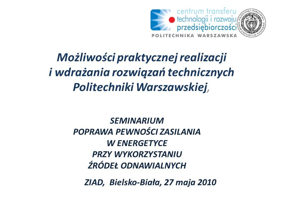 SEMINARIUM POPRAWA PEWNOŚCI ZASILANIA W ENERGETYCE PRZY WYKORZYSTANIU ŹRÓDEŁ ODNAWIALNYCH Możliwości praktycznej realizacji i wdrażania rozwiązań technicznych Politechniki Warszawskiej, ZIAD, Bielsko-Biała, 27 maja 2010