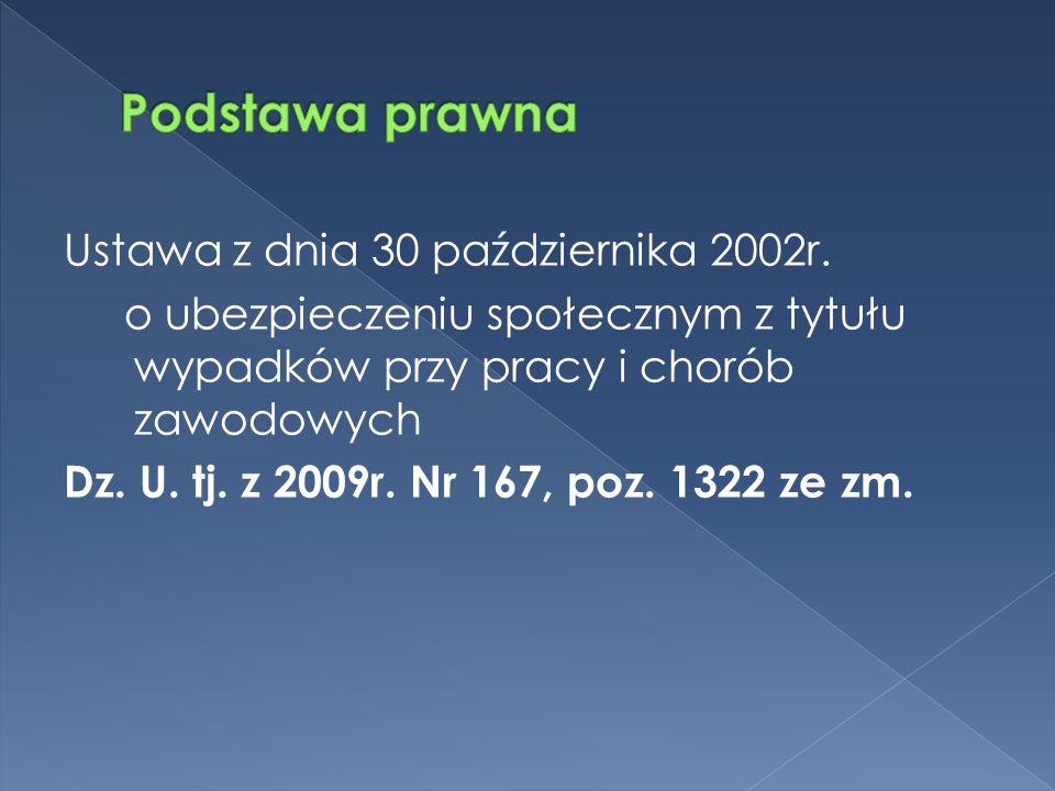 Ustawa z dnia 30 października 2002r. o ubezpieczeniu społecznym z tytułu wypadków przy pracy i chorób zawodowych Dz. U. tj. z 2009r. Nr 167, poz. 1322