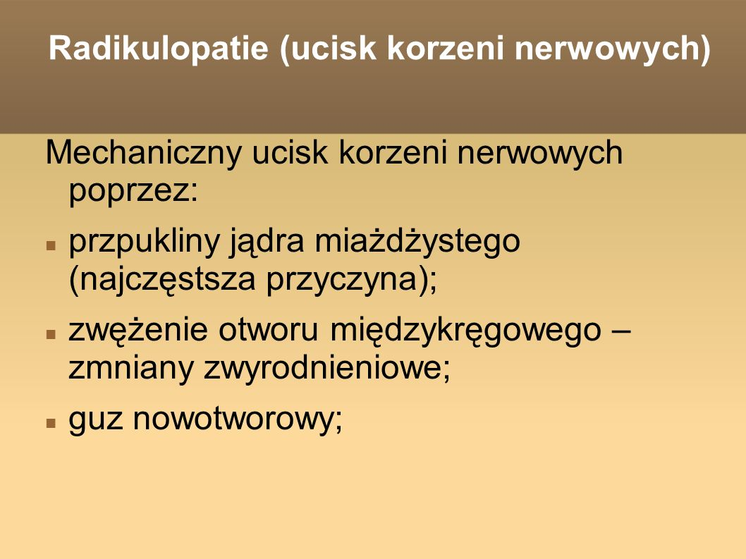 Radikulopatie (ucisk korzeni nerwowych) Mechaniczny ucisk korzeni nerwowych poprzez: przpukliny jądra miażdżystego (najczęstsza przyczyna); zwężenie otworu międzykręgowego – zmniany zwyrodnieniowe; guz nowotworowy;