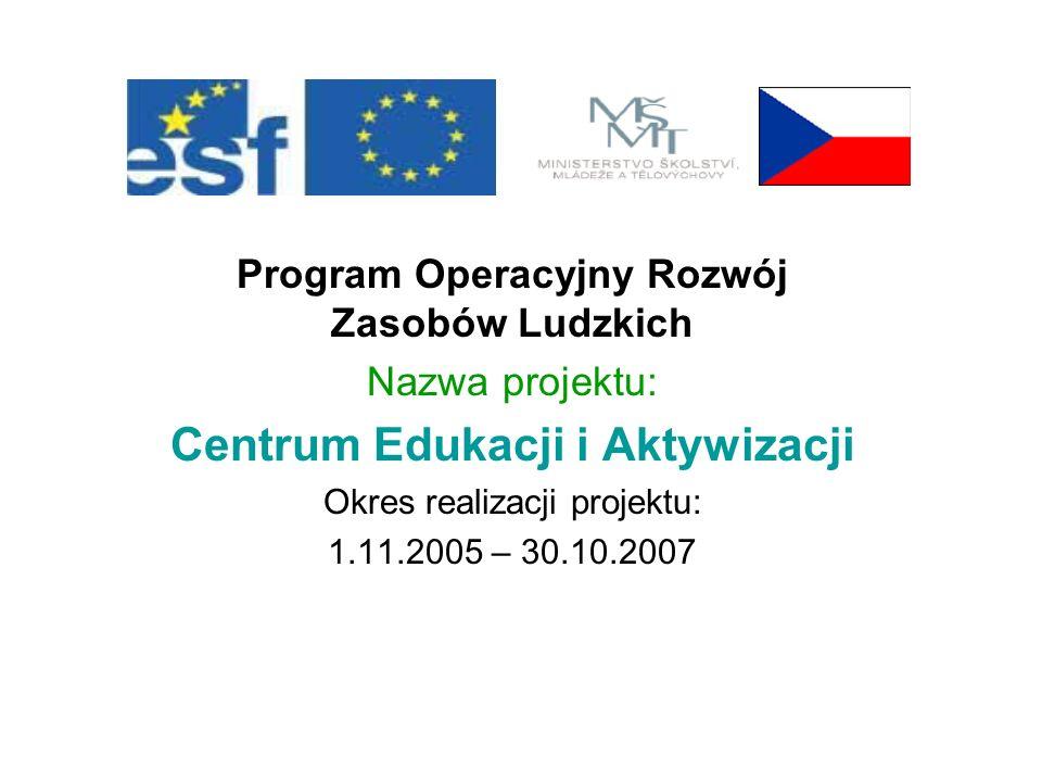 Program Operacyjny Rozwój Zasobów Ludzkich Nazwa projektu: Centrum Edukacji i Aktywizacji Okres realizacji projektu: 1.11.2005 – 30.10.2007