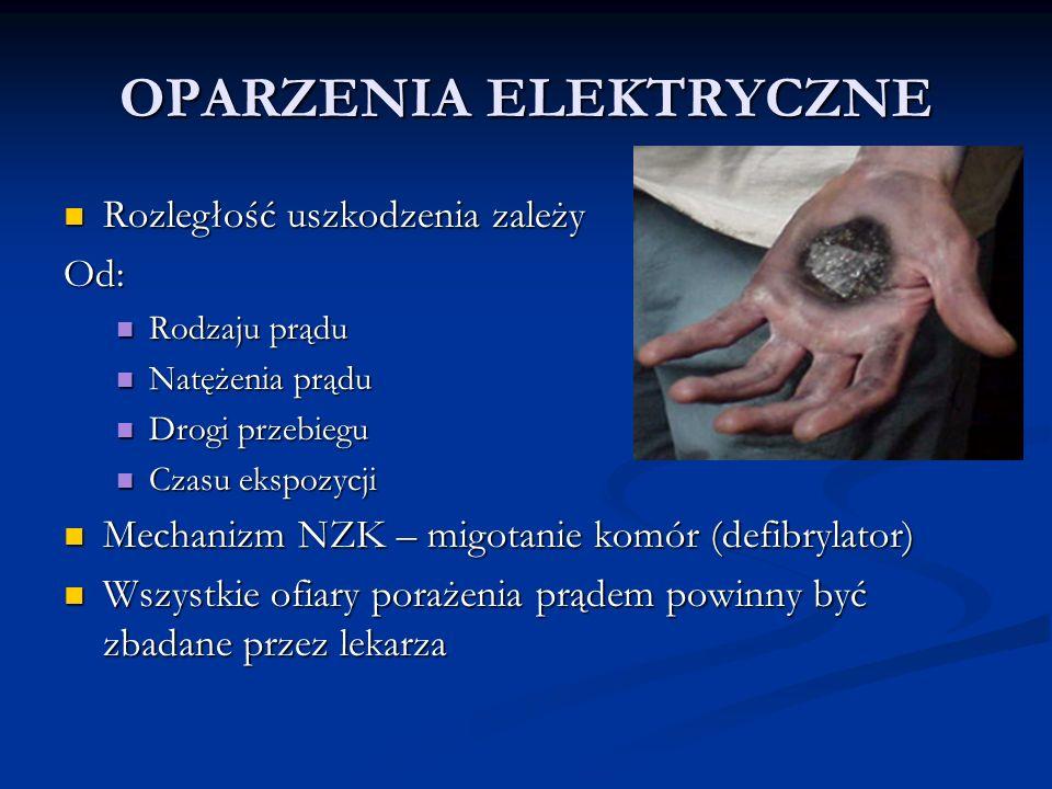 OPARZENIA ELEKTRYCZNE Rozległość uszkodzenia zależy Rozległość uszkodzenia zależyOd: Rodzaju prądu Rodzaju prądu Natężenia prądu Natężenia prądu Drogi przebiegu Drogi przebiegu Czasu ekspozycji Czasu ekspozycji Mechanizm NZK – migotanie komór (defibrylator) Mechanizm NZK – migotanie komór (defibrylator) Wszystkie ofiary porażenia prądem powinny być zbadane przez lekarza Wszystkie ofiary porażenia prądem powinny być zbadane przez lekarza