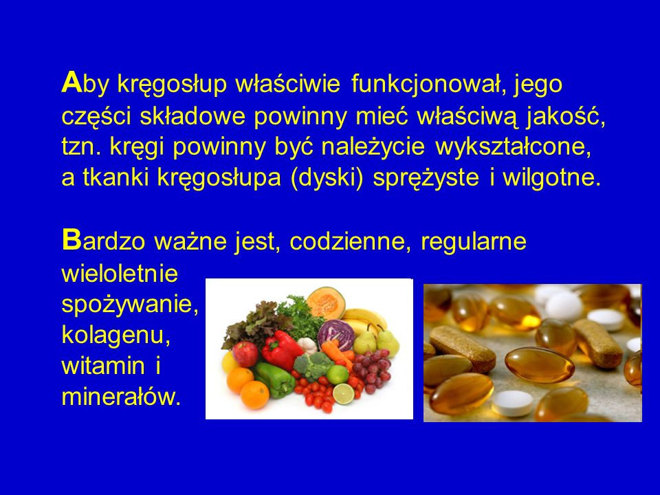 B ardzo ważne jest, codzienne, regularne wieloletnie spożywanie, kolagenu, witamin i minerałów. A by kręgosłup właściwie funkcjonował, jego części skł