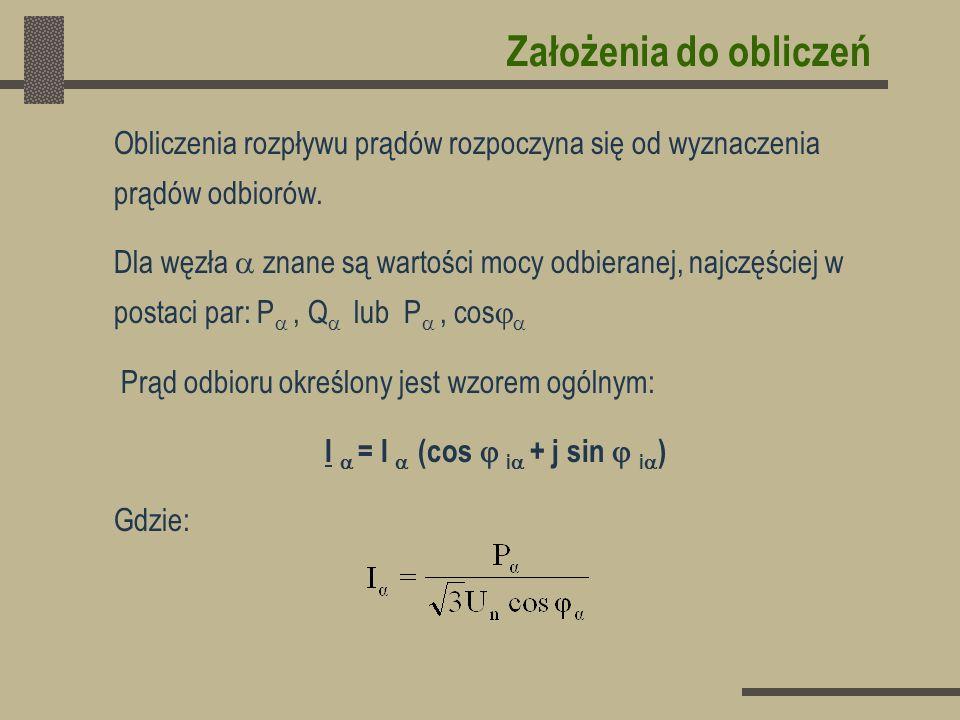 Założenia do obliczeń Przyjmuje się następujące założenia: 1.W każdym węźle panuje napięcie znamionowe: U = U n 2.Wektor napięcia położony jest w osi rzeczywistych: U = U Przy takich założeniach: I = I (cos - j sin ) Gdzie:
