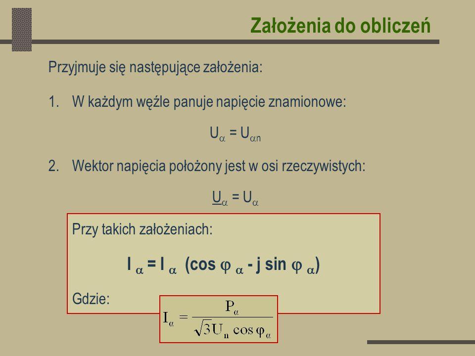 Założenia do obliczeń Przyjmuje się następujące założenia: 1.W każdym węźle panuje napięcie znamionowe: U = U n 2.Wektor napięcia położony jest w osi