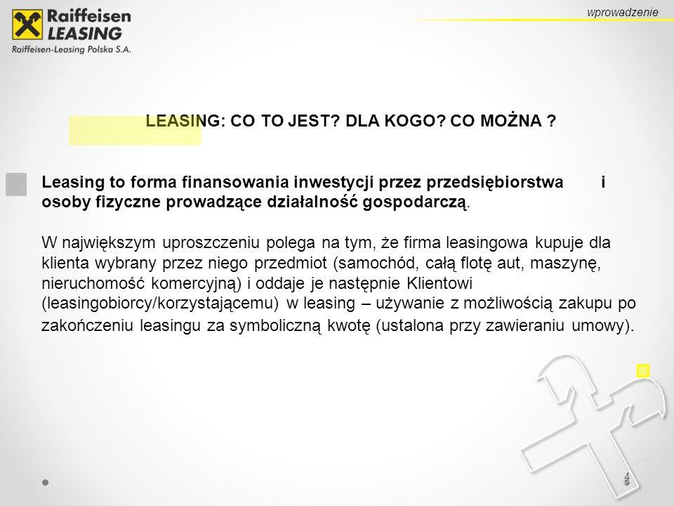 4 LEASING: CO TO JEST? DLA KOGO? CO MOŻNA ? Leasing to forma finansowania inwestycji przez przedsiębiorstwa i osoby fizyczne prowadzące działalność go