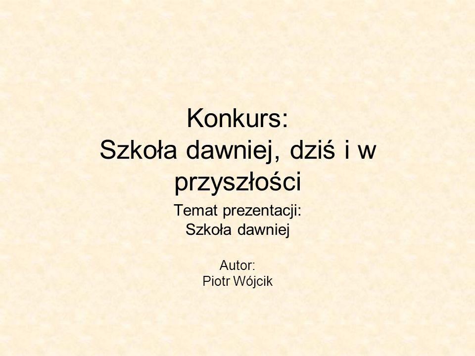 Konkurs: Szkoła dawniej, dziś i w przyszłości Temat prezentacji: Szkoła dawniej Autor: Piotr Wójcik