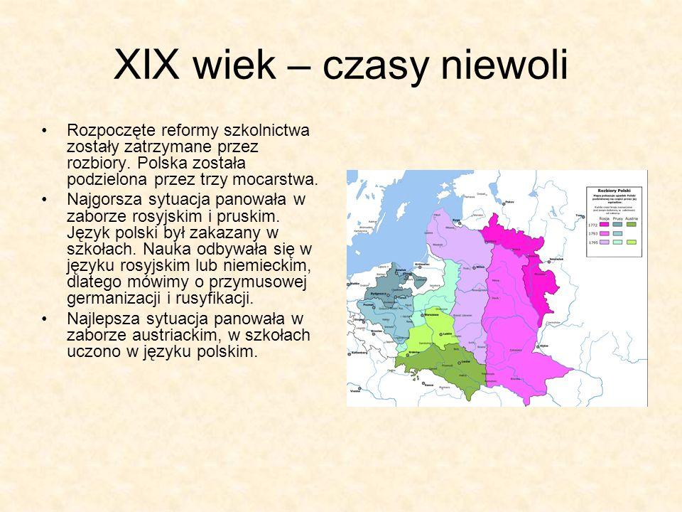 XIX wiek – czasy niewoli Rozpoczęte reformy szkolnictwa zostały zatrzymane przez rozbiory. Polska została podzielona przez trzy mocarstwa. Najgorsza s
