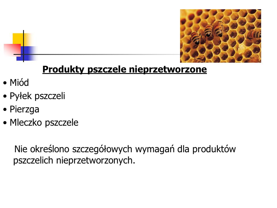 Produkty pszczele nieprzetworzone Miód Pyłek pszczeli Pierzga Mleczko pszczele Nie określono szczegółowych wymagań dla produktów pszczelich nieprzetworzonych.