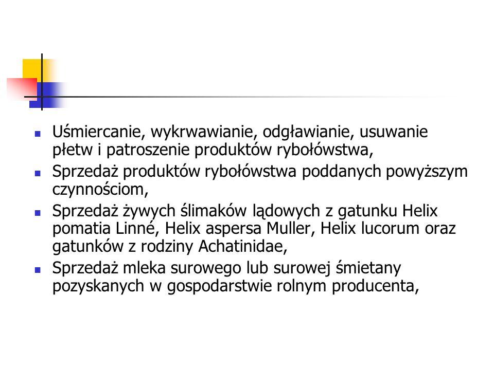 Uśmiercanie, wykrwawianie, odgławianie, usuwanie płetw i patroszenie produktów rybołówstwa, Sprzedaż produktów rybołówstwa poddanych powyższym czynnościom, Sprzedaż żywych ślimaków lądowych z gatunku Helix pomatia Linné, Helix aspersa Muller, Helix lucorum oraz gatunków z rodziny Achatinidae, Sprzedaż mleka surowego lub surowej śmietany pozyskanych w gospodarstwie rolnym producenta,