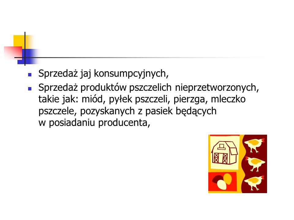 Sprzedaż jaj konsumpcyjnych, Sprzedaż produktów pszczelich nieprzetworzonych, takie jak: miód, pyłek pszczeli, pierzga, mleczko pszczele, pozyskanych