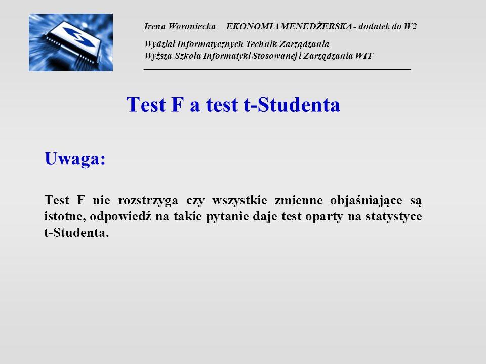 Irena Woroniecka EKONOMIA MENEDŻERSKA - dodatek do W2 Wydział Informatycznych Technik Zarządzania Wyższa Szkoła Informatyki Stosowanej i Zarządzania WIT __________________________________________________________________ Test F a test t-Studenta Uwaga: Test F nie rozstrzyga czy wszystkie zmienne objaśniające są istotne, odpowiedź na takie pytanie daje test oparty na statystyce t-Studenta.