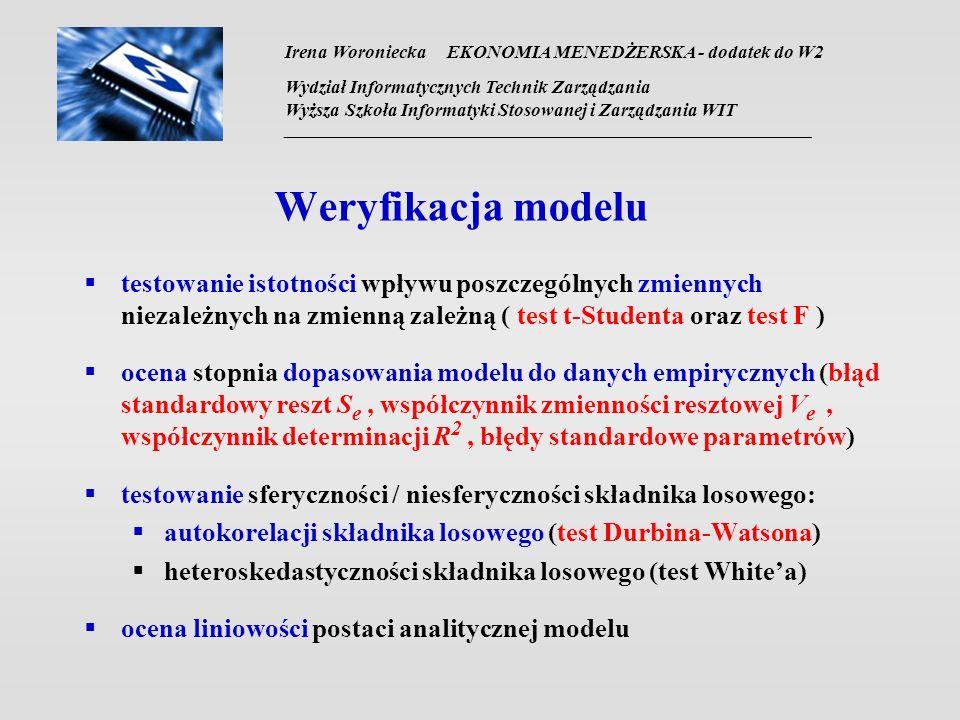 Irena Woroniecka EKONOMIA MENEDŻERSKA - dodatek do W2 Wydział Informatycznych Technik Zarządzania Wyższa Szkoła Informatyki Stosowanej i Zarządzania WIT __________________________________________________________________ Weryfikacja modelu testowanie istotności wpływu poszczególnych zmiennych niezależnych na zmienną zależną ( test t-Studenta oraz test F ) ocena stopnia dopasowania modelu do danych empirycznych (błąd standardowy reszt S e, współczynnik zmienności resztowej V e, współczynnik determinacji R 2, błędy standardowe parametrów) testowanie sferyczności / niesferyczności składnika losowego: autokorelacji składnika losowego (test Durbina-Watsona) heteroskedastyczności składnika losowego (test Whitea) ocena liniowości postaci analitycznej modelu