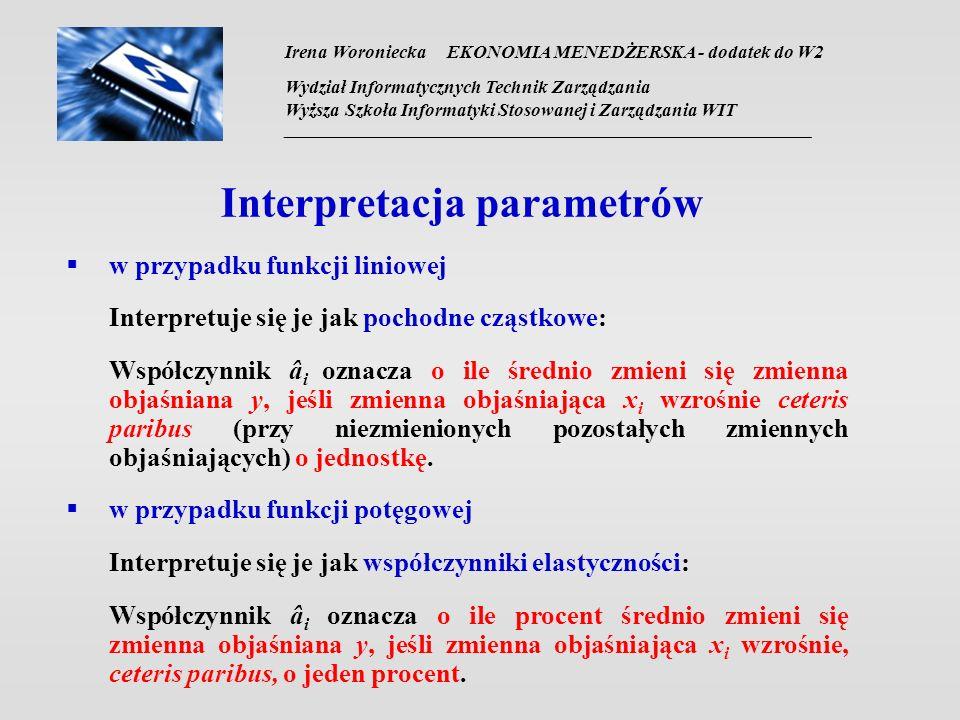 Irena Woroniecka EKONOMIA MENEDŻERSKA - dodatek do W2 Wydział Informatycznych Technik Zarządzania Wyższa Szkoła Informatyki Stosowanej i Zarządzania WIT __________________________________________________________________ Interpretacja parametrów w przypadku funkcji liniowej Interpretuje się je jak pochodne cząstkowe: Współczynnik â i oznacza o ile średnio zmieni się zmienna objaśniana y, jeśli zmienna objaśniająca x i wzrośnie ceteris paribus (przy niezmienionych pozostałych zmiennych objaśniających) o jednostkę.