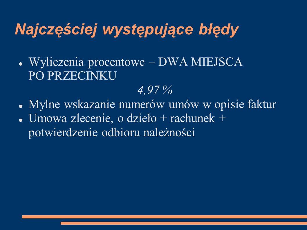 Najczęściej występujące błędy Wyliczenia procentowe – DWA MIEJSCA PO PRZECINKU 4,97 % Mylne wskazanie numerów umów w opisie faktur Umowa zlecenie, o d