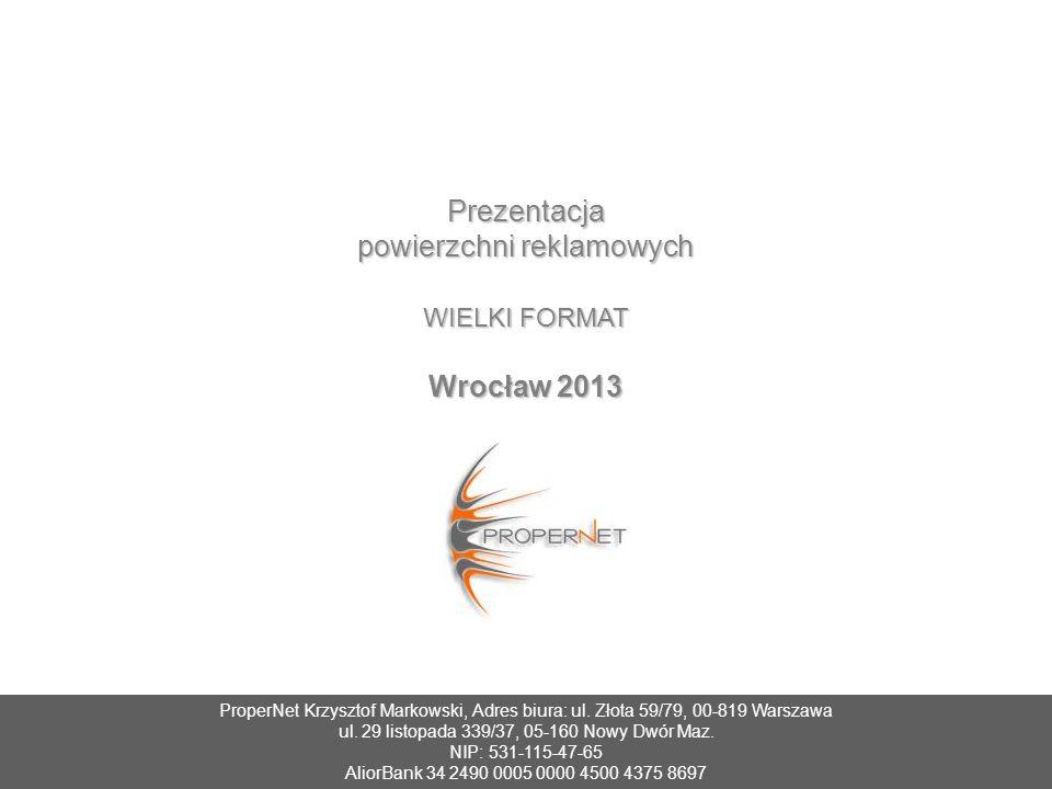 Prezentacja powierzchni reklamowych WIELKI FORMAT Wrocław 2013 ProperNet Krzysztof Markowski, Adres biura: ul. Złota 59/79, 00-819 Warszawa ul. 29 lis