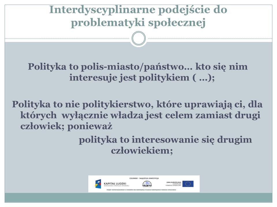 Interdyscyplinarne podejście do problematyki społecznej Polityka to polis-miasto/państwo… kto się nim interesuje jest politykiem ( …); Polityka to nie