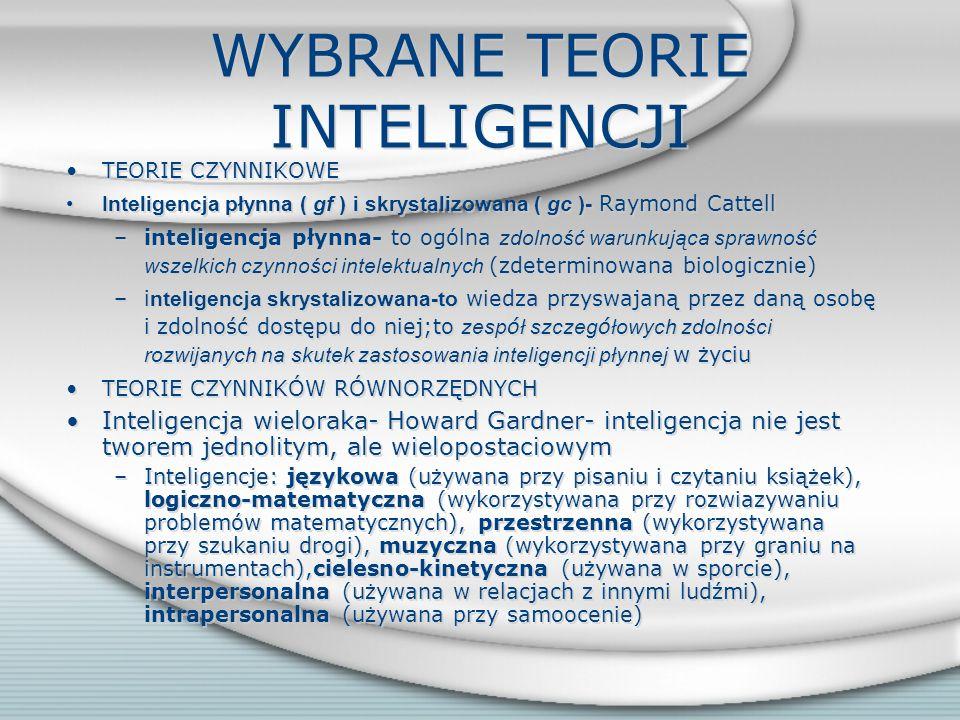 WYBRANE TEORIE INTELIGENCJI TEORIE CZYNNIKOWE Inteligencja płynna ( gf ) i skrystalizowana ( gc )- Raymond Cattell –inteligencja płynna- to ogólna zdolność warunkująca sprawność wszelkich czynności intelektualnych (zdeterminowana biologicznie) –i nteligencja skrystalizowana-to wiedza przyswajaną przez daną osobę i zdolność dostępu do niej;to zesp ó ł szczeg ó łowych zdolności rozwijanych na skutek zastosowania inteligencji płynnej w życiu TEORIE CZYNNIKÓW RÓWNORZĘDNYCH Inteligencja wieloraka- Howard Gardner- inteligencja nie jest tworem jednolitym, ale wielopostaciowym –Inteligencje: językowa (używana przy pisaniu i czytaniu książek), logiczno-matematyczna (wykorzystywana przy rozwiazywaniu problemów matematycznych), przestrzenna (wykorzystywana przy szukaniu drogi), muzyczna (wykorzystywana przy graniu na instrumentach),cielesno-kinetyczna (używana w sporcie), interpersonalna (używana w relacjach z innymi ludźmi), intrapersonalna (używana przy samoocenie) TEORIE CZYNNIKOWE Inteligencja płynna ( gf ) i skrystalizowana ( gc )- Raymond Cattell –inteligencja płynna- to ogólna zdolność warunkująca sprawność wszelkich czynności intelektualnych (zdeterminowana biologicznie) –i nteligencja skrystalizowana-to wiedza przyswajaną przez daną osobę i zdolność dostępu do niej;to zesp ó ł szczeg ó łowych zdolności rozwijanych na skutek zastosowania inteligencji płynnej w życiu TEORIE CZYNNIKÓW RÓWNORZĘDNYCH Inteligencja wieloraka- Howard Gardner- inteligencja nie jest tworem jednolitym, ale wielopostaciowym –Inteligencje: językowa (używana przy pisaniu i czytaniu książek), logiczno-matematyczna (wykorzystywana przy rozwiazywaniu problemów matematycznych), przestrzenna (wykorzystywana przy szukaniu drogi), muzyczna (wykorzystywana przy graniu na instrumentach),cielesno-kinetyczna (używana w sporcie), interpersonalna (używana w relacjach z innymi ludźmi), intrapersonalna (używana przy samoocenie)