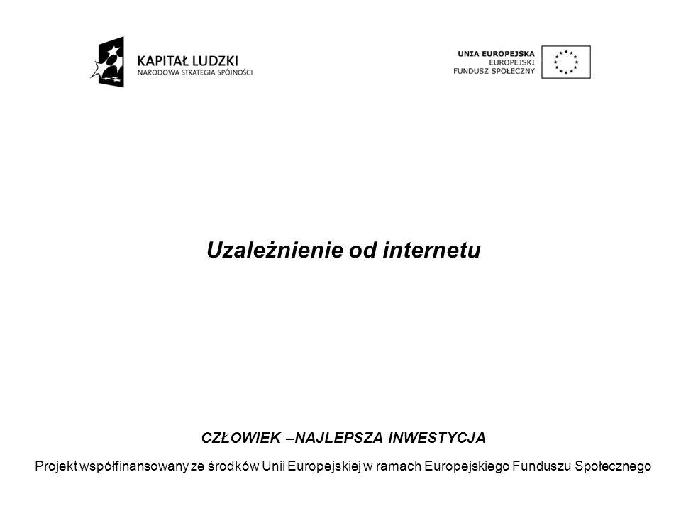 Uzależnienie od internetu CZŁOWIEK –NAJLEPSZA INWESTYCJA Projekt współfinansowany ze środków Unii Europejskiej w ramach Europejskiego Funduszu Społecz