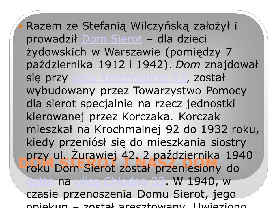 DOM SIEROT I NASZ DOM Razem ze Stefanią Wilczyńską założył i prowadził Dom Sierot – dla dzieci żydowskich w Warszawie (pomiędzy 7 października 1912 i 1942).