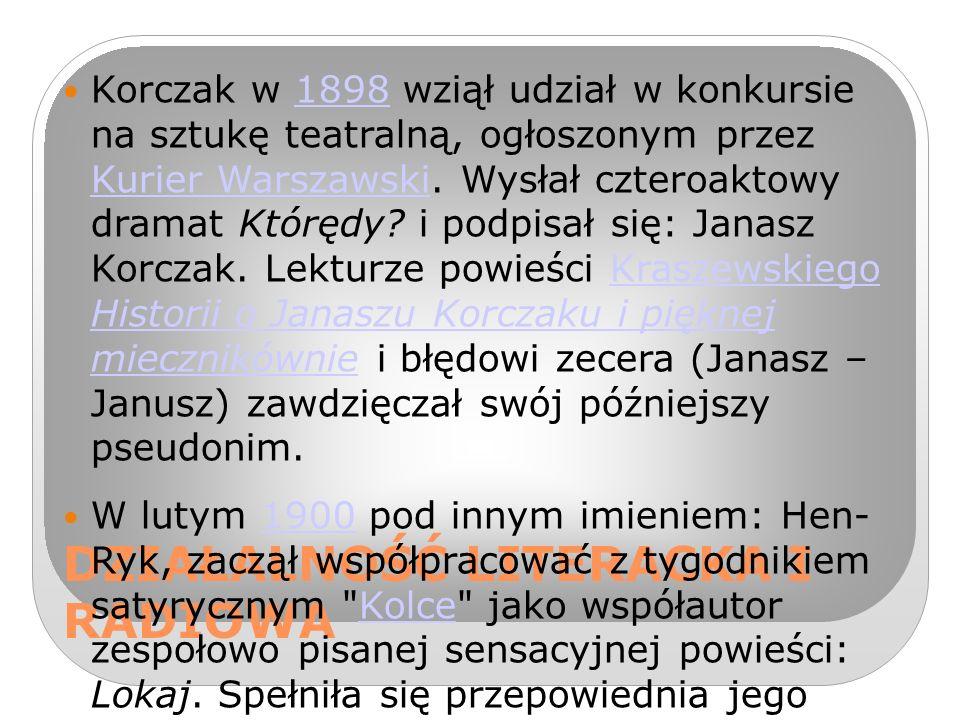 DZIAŁALNOŚĆ LITERACKA I RADIOWA Korczak w 1898 wziął udział w konkursie na sztukę teatralną, ogłoszonym przez Kurier Warszawski.