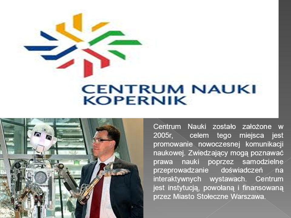Centrum Nauki zostało założone w 2005r, celem tego miejsca jest promowanie nowoczesnej komunikacji naukowej. Zwiedzający mogą poznawać prawa nauki pop
