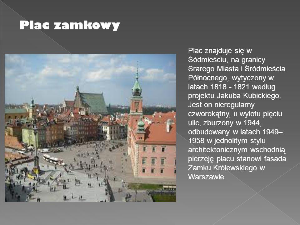 Plac zamkowy Plac znajduje się w Śódmieściu, na granicy Srarego Miasta i Śródmieścia Północnego, wytyczony w latach 1818 - 1821 według projektu Jakuba