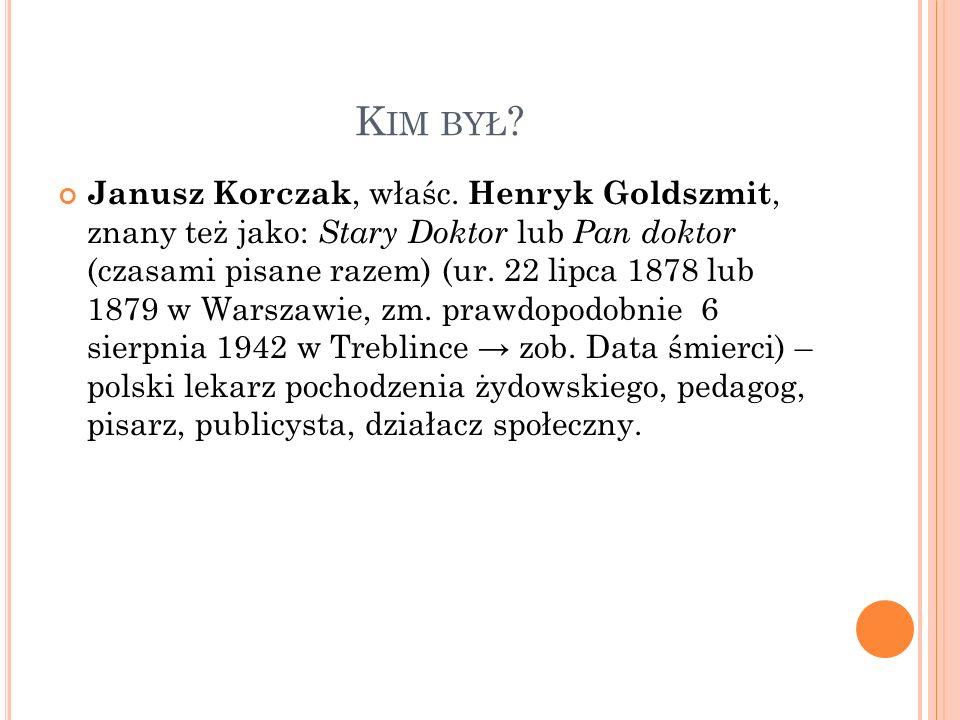 K IM BYŁ ? Janusz Korczak, właśc. Henryk Goldszmit, znany też jako: Stary Doktor lub Pan doktor (czasami pisane razem) (ur. 22 lipca 1878 lub 1879 w W