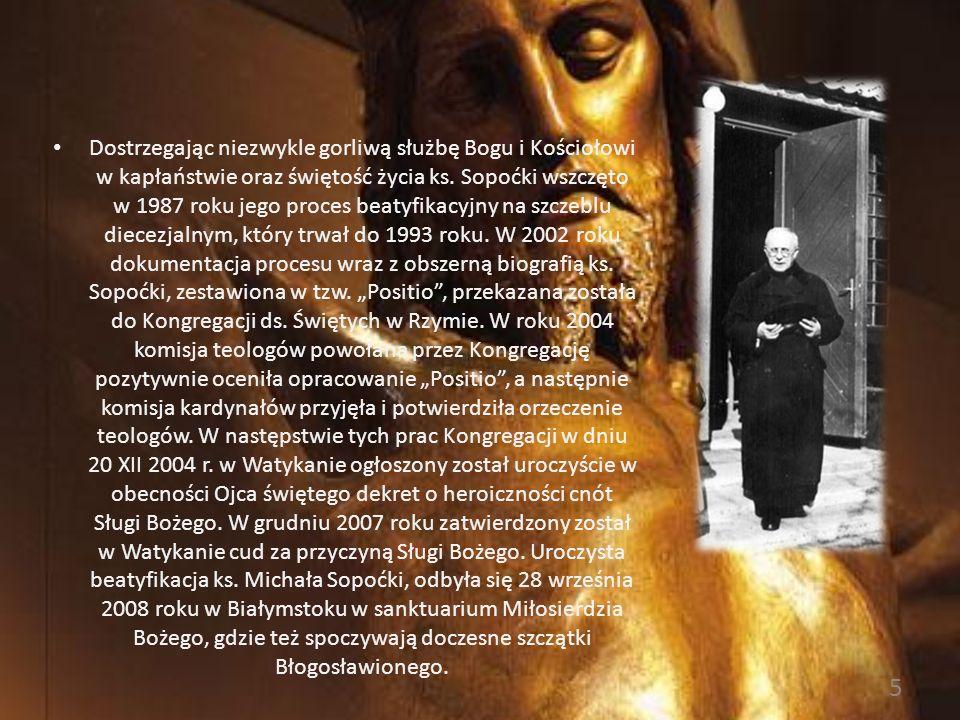 Ks. Michał Sopoćko całe swoje życie poświęcił Bogu i Kościołowi. Wyróżniał się nadzwyczajną gorliwością o chwałę Bożą, wyrażającą się w niezwykłej akt