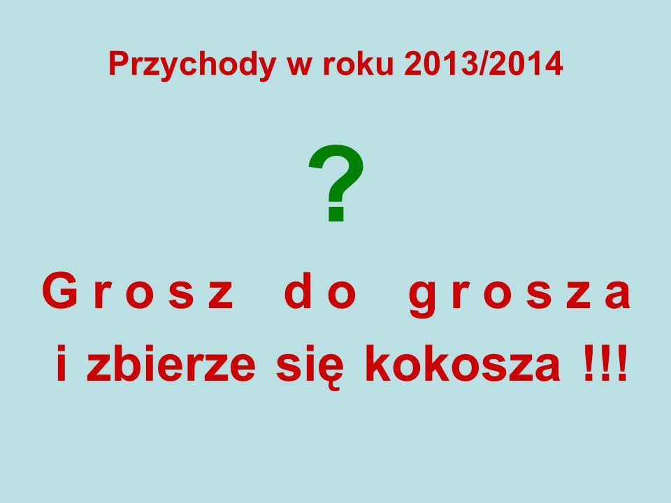 Przychody w roku 2013/2014 Grosz do grosza i zbierze się kokosza !!!