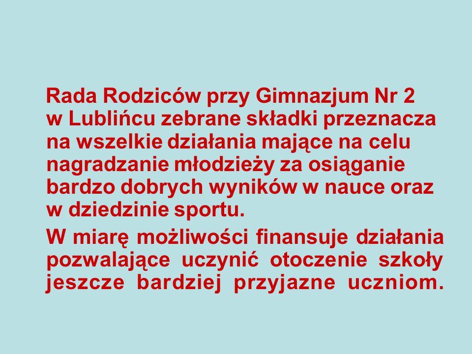Rada Rodziców przy Gimnazjum Nr 2 w Lublińcu zebrane składki przeznacza na wszelkie działania mające na celu nagradzanie młodzieży za osiąganie bardzo dobrych wyników w nauce oraz w dziedzinie sportu.