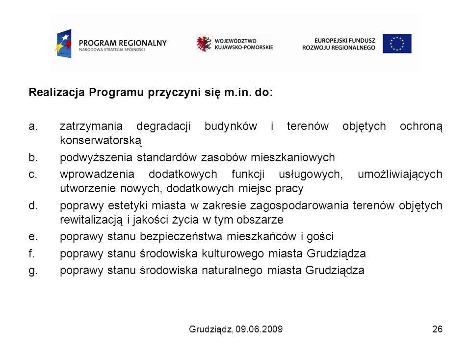 Grudziądz, 09.06.200926 Realizacja Programu przyczyni się m.in. do: a.zatrzymania degradacji budynków i terenów objętych ochroną konserwatorską b.podw