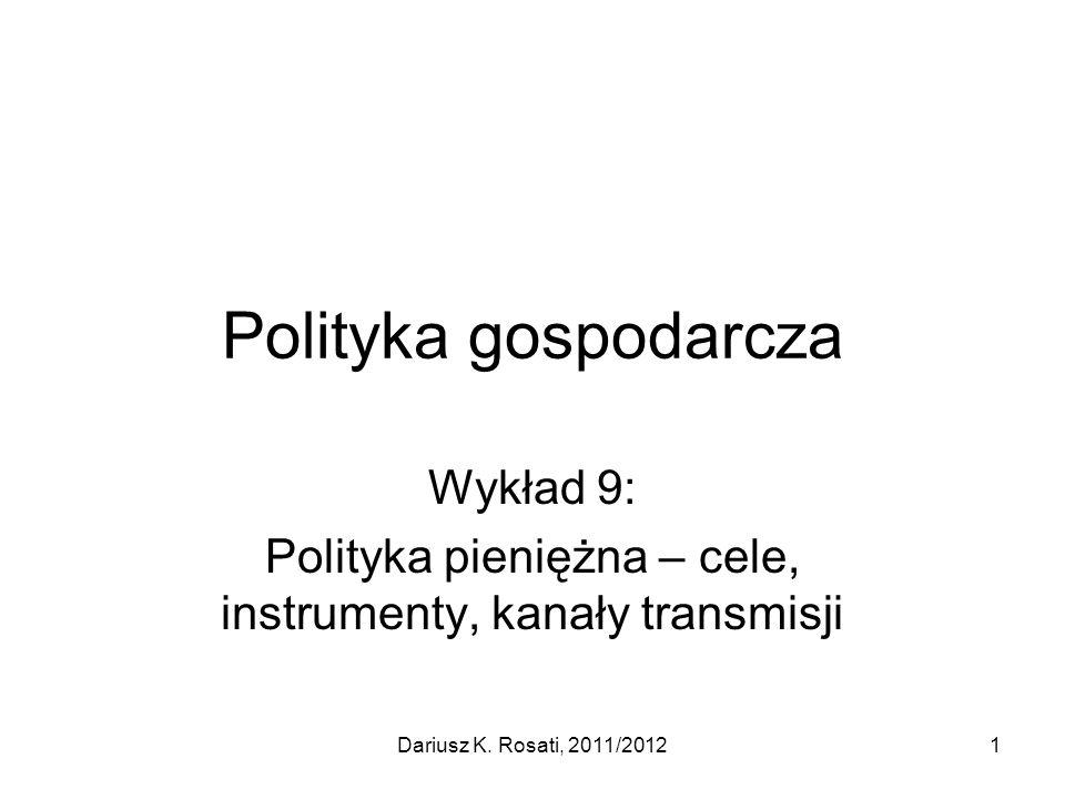 Polityka gospodarcza Wykład 9: Polityka pieniężna – cele, instrumenty, kanały transmisji Dariusz K. Rosati, 2011/20121