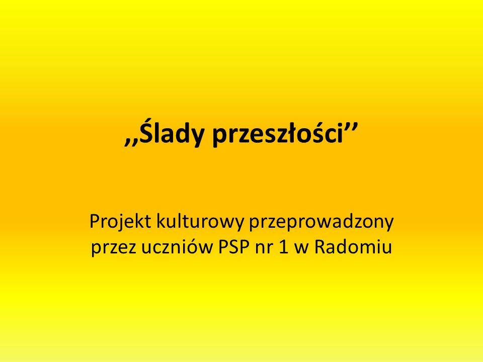 ,,Ślady przeszłości Projekt kulturowy przeprowadzony przez uczniów PSP nr 1 w Radomiu