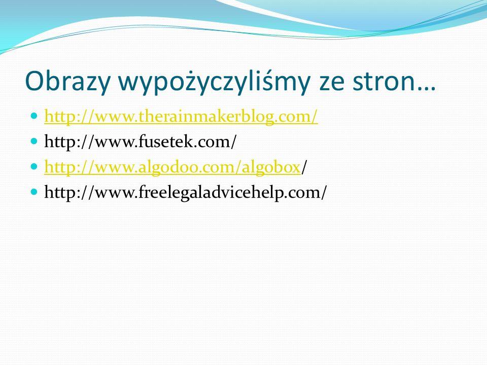 Obrazy wypożyczyliśmy ze stron… http://www.therainmakerblog.com/ http://www.fusetek.com/ http://www.algodoo.com/algobox/ http://www.algodoo.com/algobox http://www.freelegaladvicehelp.com/