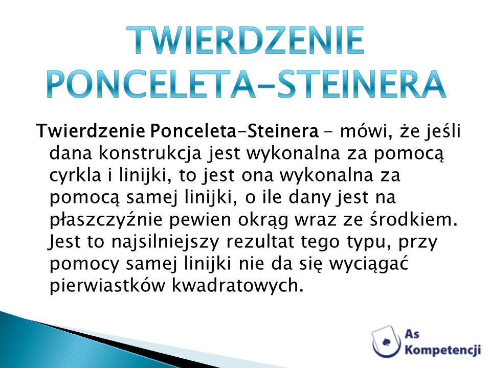 Twierdzenie Ponceleta-Steinera - mówi, że jeśli dana konstrukcja jest wykonalna za pomocą cyrkla i linijki, to jest ona wykonalna za pomocą samej lini