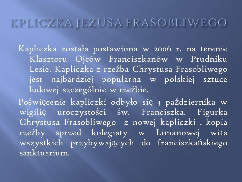 Kapliczka została postawiona w 2006 r. na terenie Klasztoru Ojców Franciszkanów w Prudniku Lesie. Kapliczka z rze ź ba Chrystusa Frasobliwego jest naj