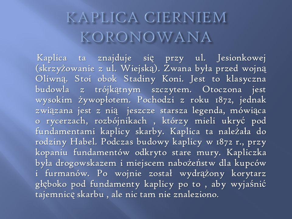 Kaplica ta znajduje si ę przy ul. Jesionkowej (skrzy ż owanie z ul. Wiejsk ą ). Zwana była przed wojn ą Oliwn ą. Stoi obok Stadiny Koni. Jest to klasy