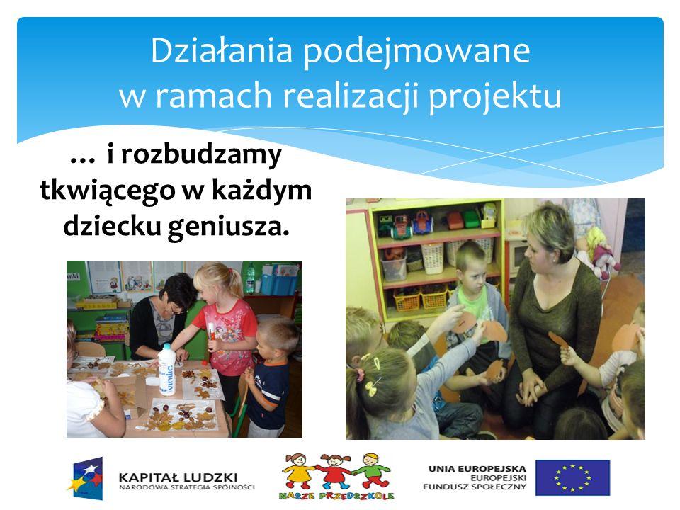 Działania podejmowane w ramach realizacji projektu … i rozbudzamy tkwiącego w każdym dziecku geniusza.