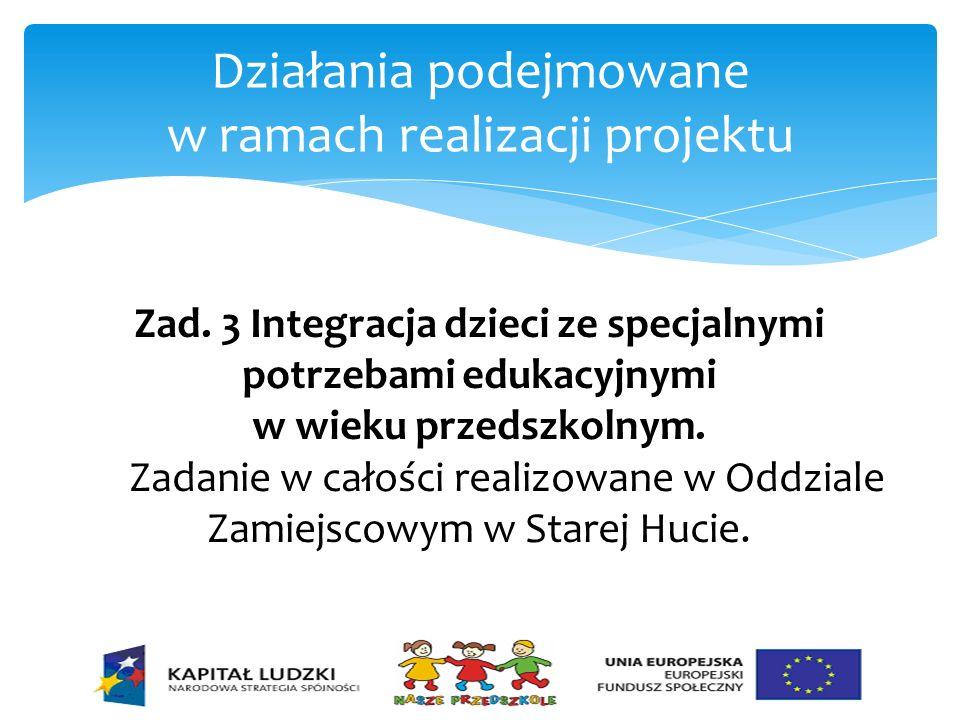 Działania podejmowane w ramach realizacji projektu Zad. 3 Integracja dzieci ze specjalnymi potrzebami edukacyjnymi w wieku przedszkolnym. Zadanie w ca