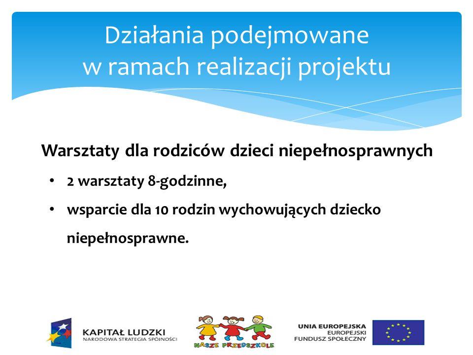 Działania podejmowane w ramach realizacji projektu Warsztaty dla rodziców dzieci niepełnosprawnych 2 warsztaty 8-godzinne, wsparcie dla 10 rodzin wych