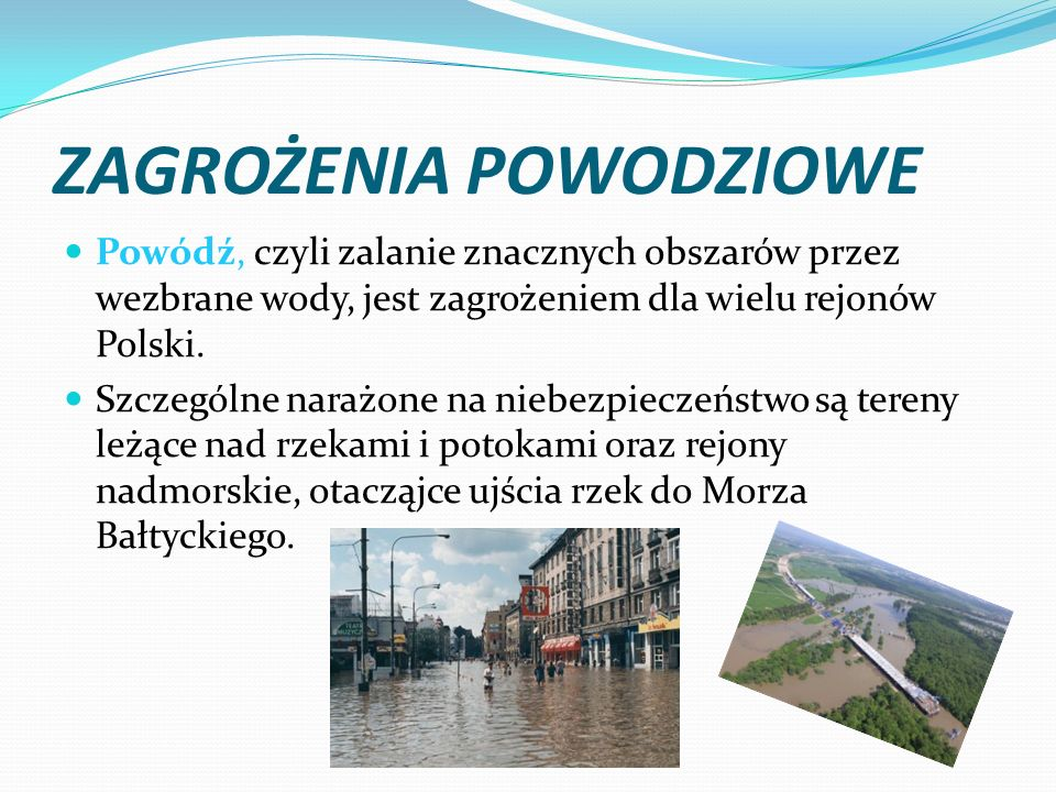 ZAGROŻENIA POWODZIOWE Powódź, czyli zalanie znacznych obszarów przez wezbrane wody, jest zagrożeniem dla wielu rejonów Polski. Szczególne narażone na